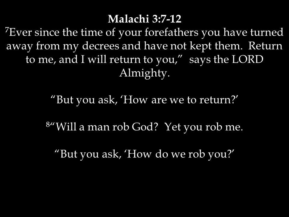 Malachi 3:7-12 7 Ever since the time of your forefathers you have turned away from my decrees and have not kept them. Return to me, and I will return