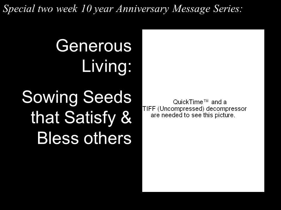 Generous Living: Sowing Seeds that Satisfy & Bless others Special two week 10 year Anniversary Message Series: