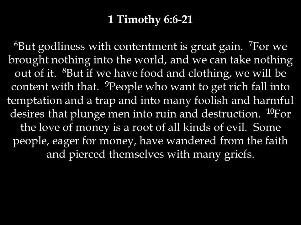 1 Timothy 6:6-21 6 But godliness with contentment is great gain. 7 For we brought nothing into the world, and we can take nothing out of it. 8 But if