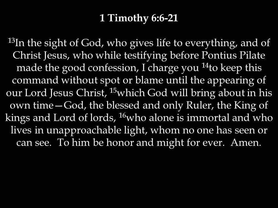 1 Timothy 6:6-21 13 In the sight of God, who gives life to everything, and of Christ Jesus, who while testifying before Pontius Pilate made the good confession, I charge you 14 to keep this command without spot or blame until the appearing of our Lord Jesus Christ, 15 which God will bring about in his own time—God, the blessed and only Ruler, the King of kings and Lord of lords, 16 who alone is immortal and who lives in unapproachable light, whom no one has seen or can see.