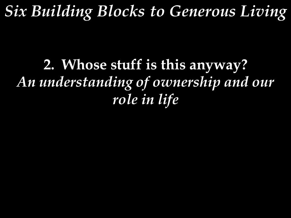 Six Building Blocks to Generous Living 2. Whose stuff is this anyway? An understanding of ownership and our role in life