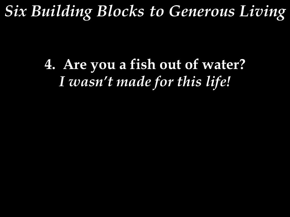 Six Building Blocks to Generous Living 4. Are you a fish out of water I wasn't made for this life!