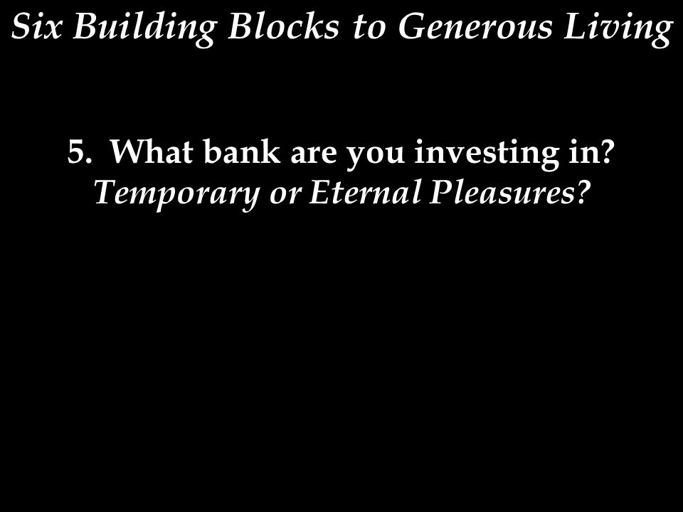 Six Building Blocks to Generous Living 5. What bank are you investing in? Temporary or Eternal Pleasures?