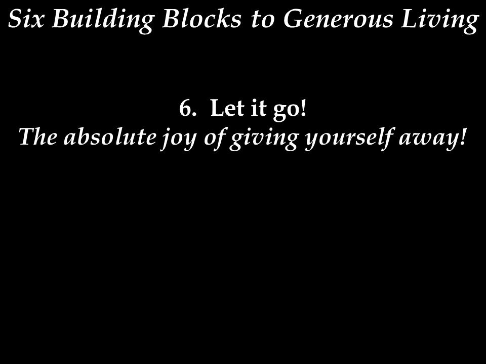 Six Building Blocks to Generous Living 6. Let it go! The absolute joy of giving yourself away!