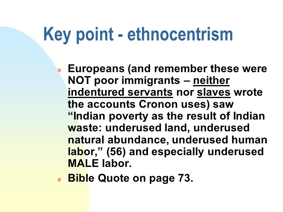 Key point - ethnocentrism n Europeans (and remember these were NOT poor immigrants – neither indentured servants nor slaves wrote the accounts Cronon uses) saw Indian poverty as the result of Indian waste: underused land, underused natural abundance, underused human labor, (56) and especially underused MALE labor.