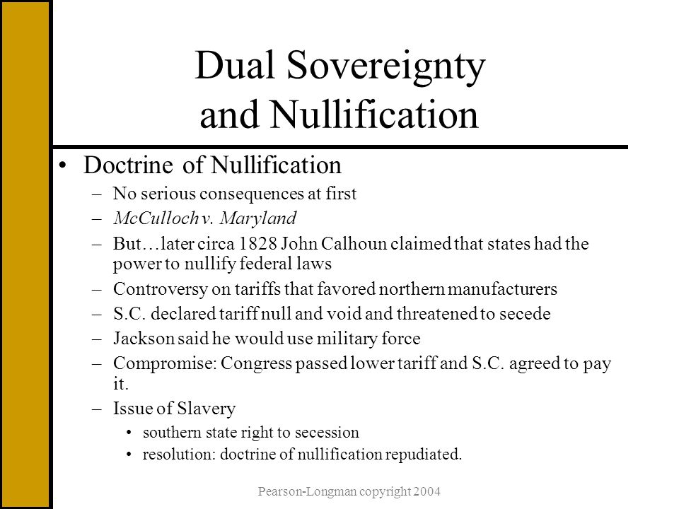 Pearson-Longman copyright 2004 Dual Sovereignty and Nullification Doctrine of Nullification –No serious consequences at first –McCulloch v.