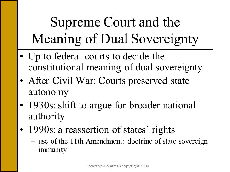 Pearson-Longman copyright 2004 Supreme Court and the Meaning of Dual Sovereignty Up to federal courts to decide the constitutional meaning of dual sovereignty After Civil War: Courts preserved state autonomy 1930s: shift to argue for broader national authority 1990s: a reassertion of states' rights –use of the 11th Amendment: doctrine of state sovereign immunity