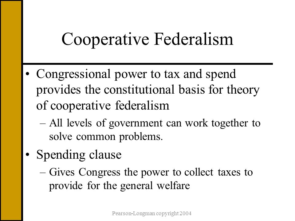 Pearson-Longman copyright 2004 Cooperative Federalism Congressional power to tax and spend provides the constitutional basis for theory of cooperative federalism –All levels of government can work together to solve common problems.