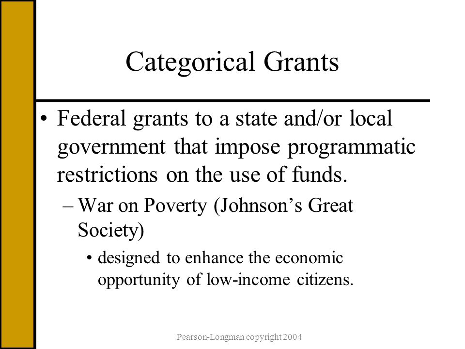 Pearson-Longman copyright 2004 Categorical Grants Federal grants to a state and/or local government that impose programmatic restrictions on the use of funds.