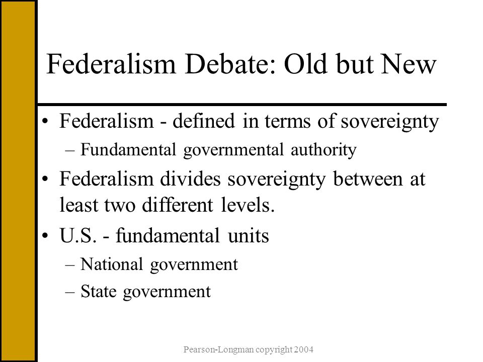 Pearson-Longman copyright 2004 Federalism Debate: Old but New Federalism - defined in terms of sovereignty –Fundamental governmental authority Federalism divides sovereignty between at least two different levels.