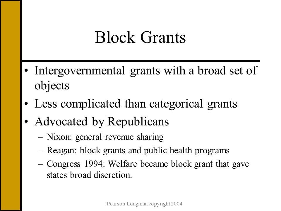 Block Grants Intergovernmental grants with a broad set of objects Less complicated than categorical grants Advocated by Republicans –Nixon: general revenue sharing –Reagan: block grants and public health programs –Congress 1994: Welfare became block grant that gave states broad discretion.