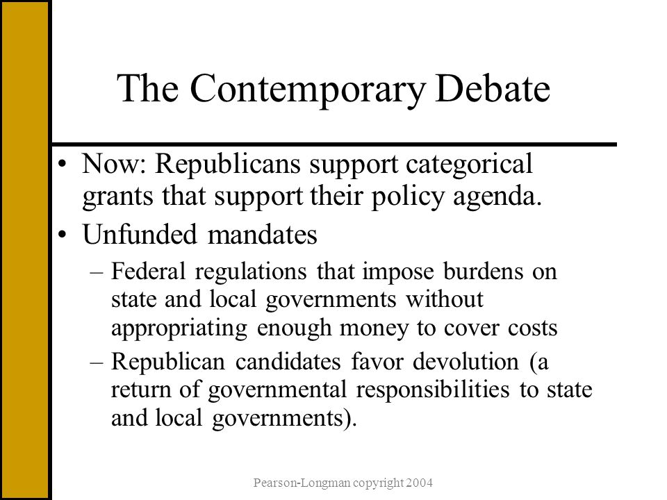 Pearson-Longman copyright 2004 The Contemporary Debate Now: Republicans support categorical grants that support their policy agenda.