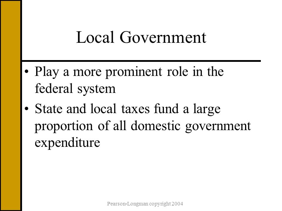 Local Government Play a more prominent role in the federal system State and local taxes fund a large proportion of all domestic government expenditure