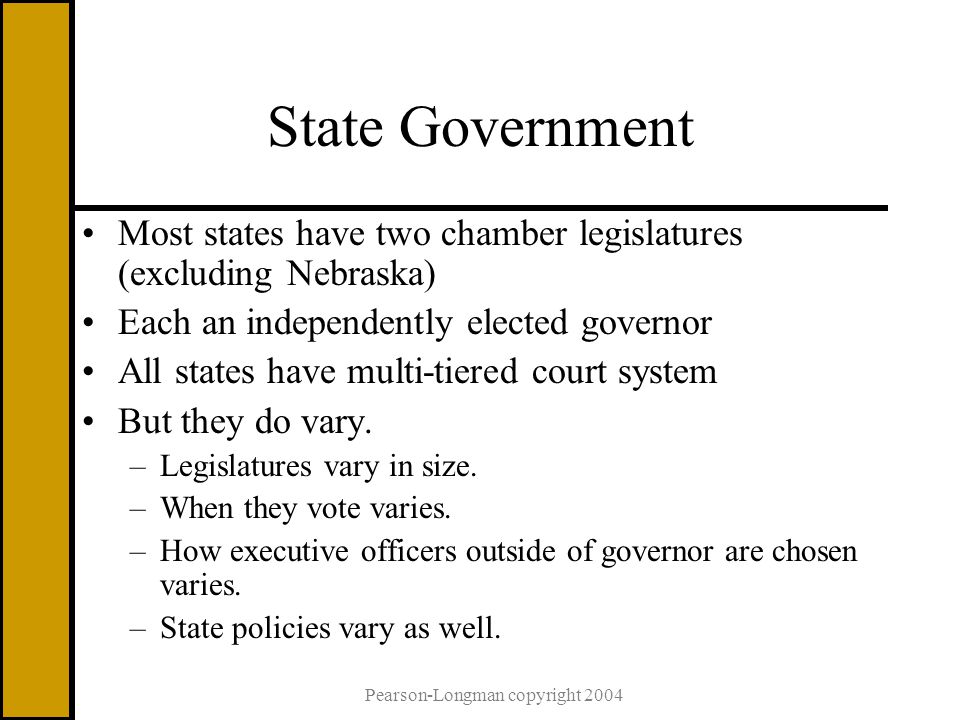 Pearson-Longman copyright 2004 State Government Most states have two chamber legislatures (excluding Nebraska) Each an independently elected governor All states have multi-tiered court system But they do vary.