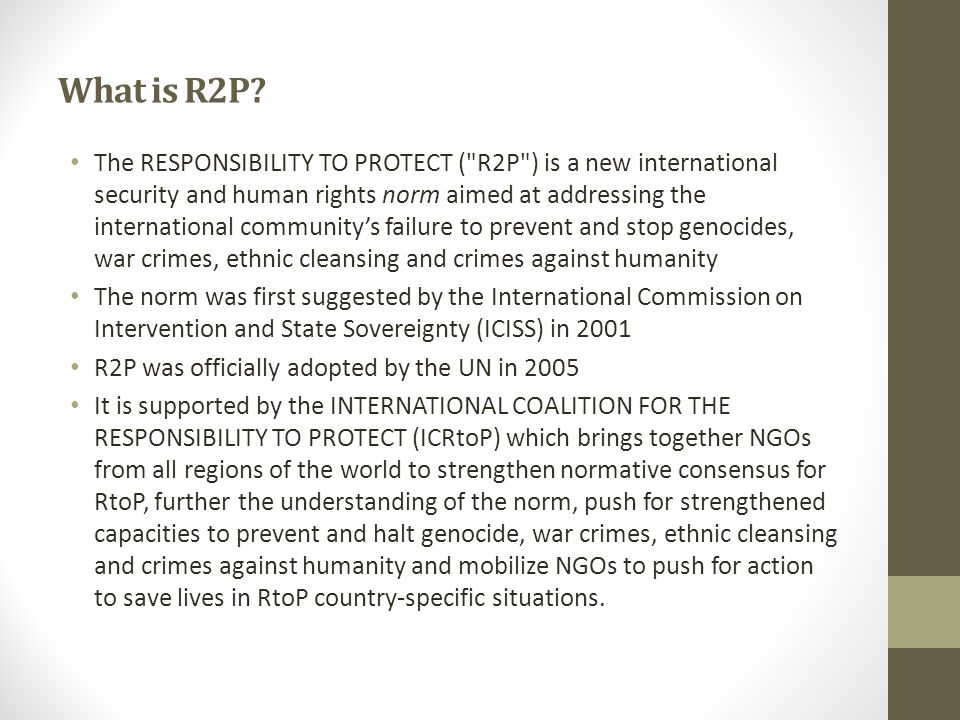 The Responsibility to Protect stipulates: The state bears the primary responsibility to protect its populations from genocide, war crimes, ethnic cleansing and crimes against humanity.