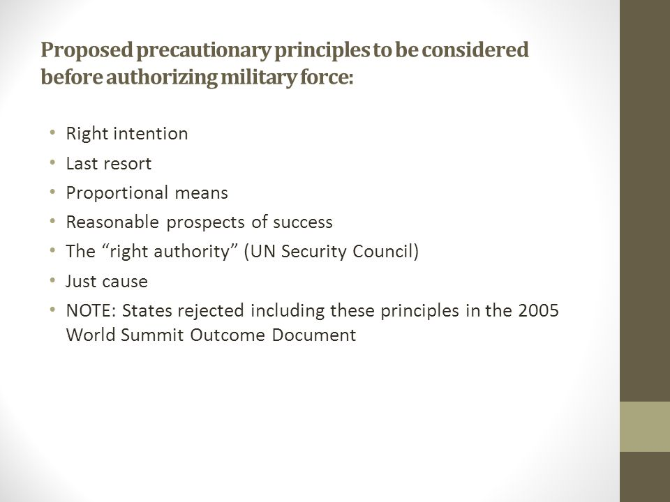 Proposed precautionary principles to be considered before authorizing military force: Right intention Last resort Proportional means Reasonable prospe