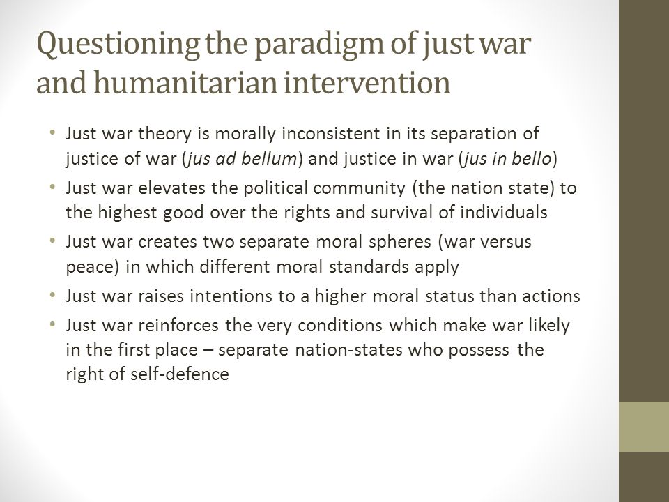 Questioning the paradigm of just war and humanitarian intervention Just war makes it easier for states to engage in wars – in practice, war is rarely the last resort ; there are effective alternatives to violent resistance or enforcement Just war has empirically failed to regulate the conduct of war Just war is no longer relevant to modern warfare and insecurity, and there is no objective agreement on what constitutes war There is no agreement on right authority for war Empirically, modern weapons have made discrimination, proportionality and protection of civilians impossible The implicit view that violence can be used as a morally neutral, and rational and predictable tool of policy (like a surgical scalpel) is theoretically and empirically incorrect