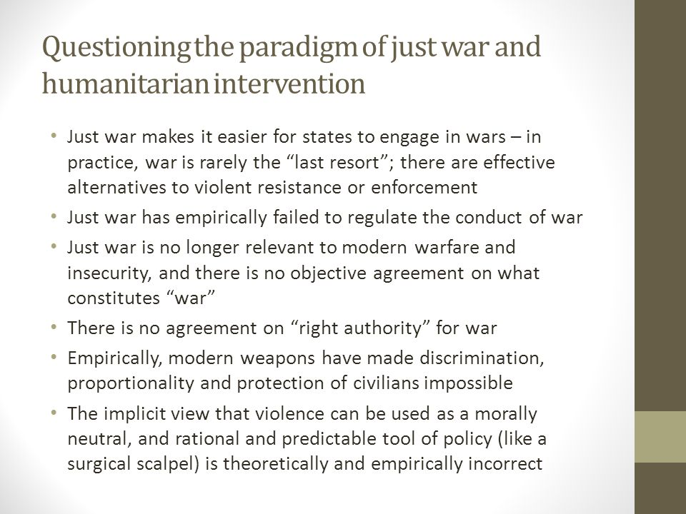 Questioning the paradigm of just war and humanitarian intervention Just war makes it easier for states to engage in wars – in practice, war is rarely