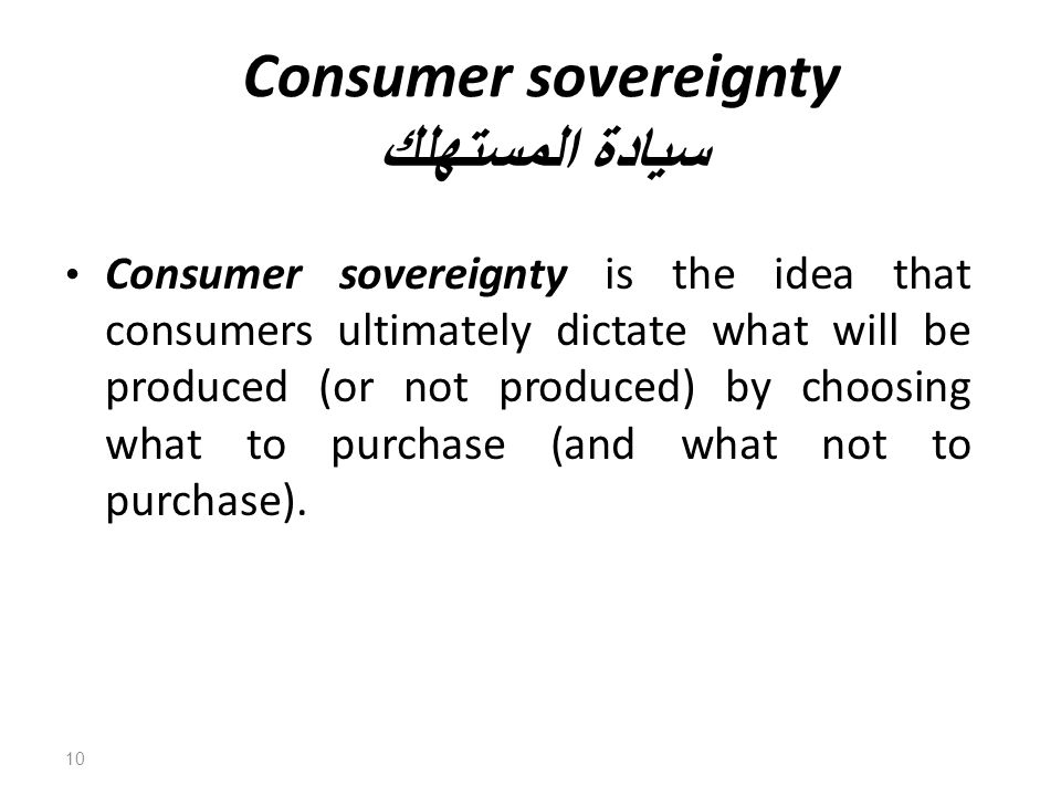 Consumer sovereignty سيادة المستهلك Consumer sovereignty is the idea that consumers ultimately dictate what will be produced (or not produced) by choosing what to purchase (and what not to purchase).