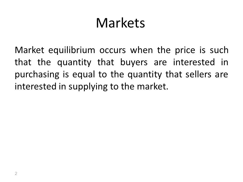 Markets Market equilibrium occurs when the price is such that the quantity that buyers are interested in purchasing is equal to the quantity that sellers are interested in supplying to the market.