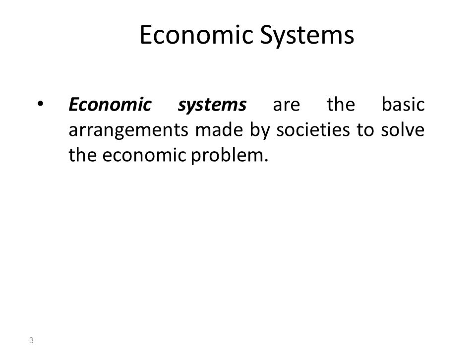 Economic Systems Economic systems are the basic arrangements made by societies to solve the economic problem.