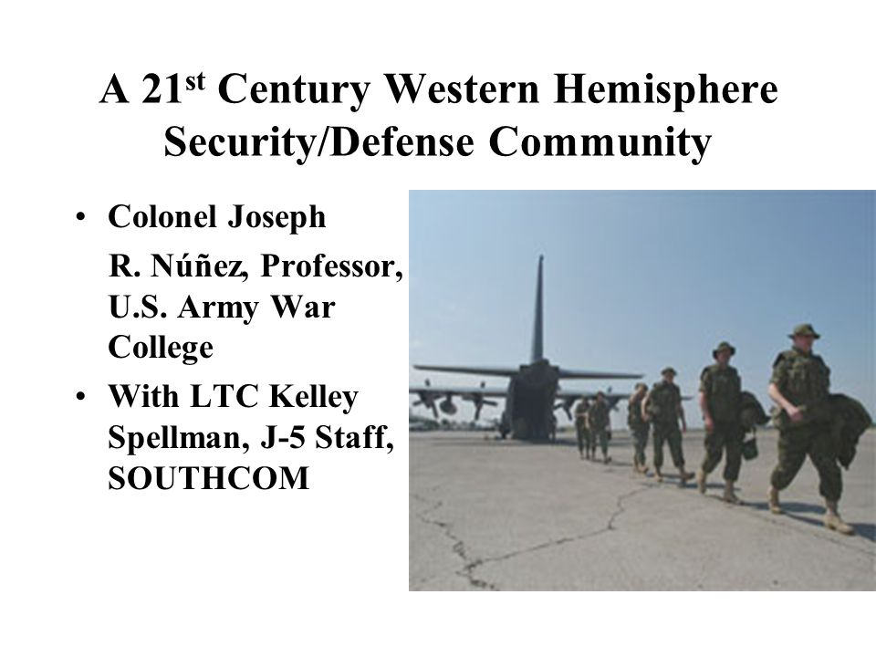 A 21 st Century Western Hemisphere Security/Defense Community Colonel Joseph R.