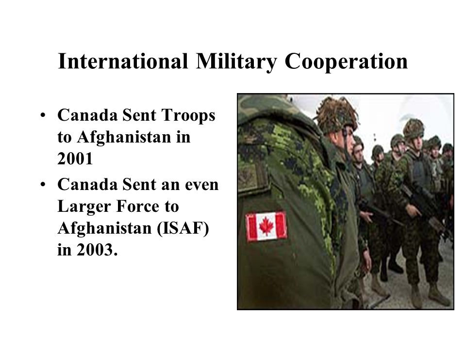 International Military Cooperation Canada Sent Troops to Afghanistan in 2001 Canada Sent an even Larger Force to Afghanistan (ISAF) in 2003.