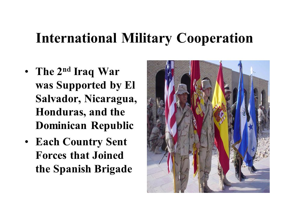 International Military Cooperation The 2 nd Iraq War was Supported by El Salvador, Nicaragua, Honduras, and the Dominican Republic Each Country Sent Forces that Joined the Spanish Brigade