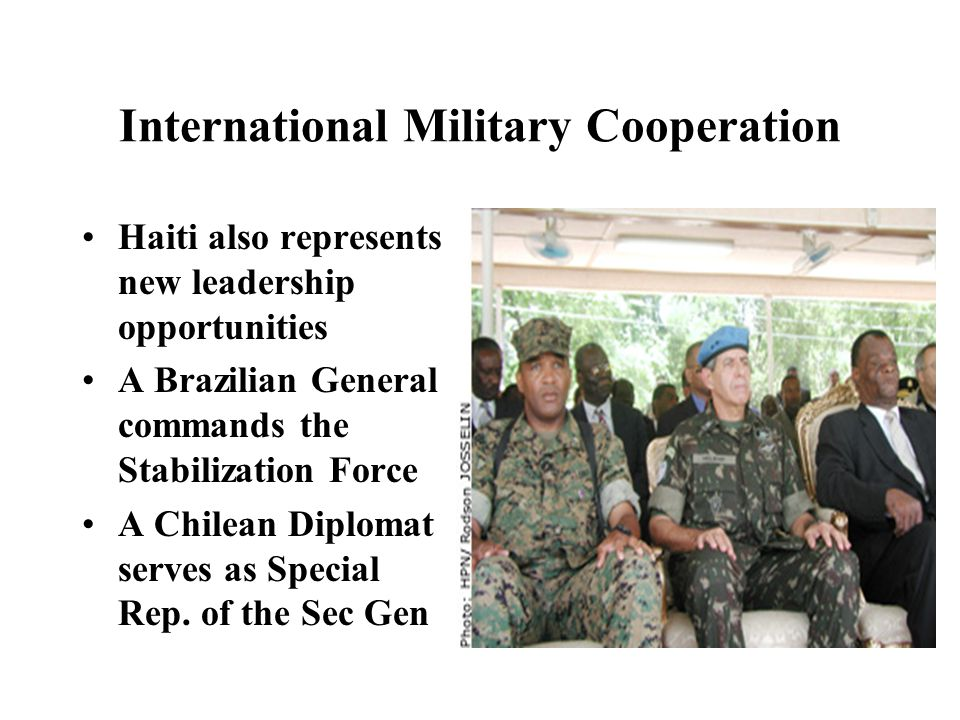 International Military Cooperation Haiti also represents new leadership opportunities A Brazilian General commands the Stabilization Force A Chilean Diplomat serves as Special Rep.