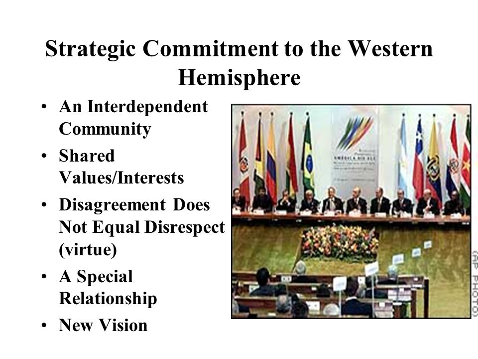 Strategic Commitment to the Western Hemisphere An Interdependent Community Shared Values/Interests Disagreement Does Not Equal Disrespect (virtue) A Special Relationship New Vision