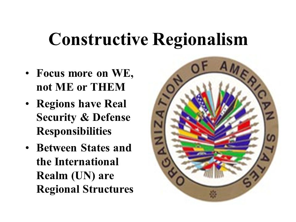 Constructive Regionalism Focus more on WE, not ME or THEM Regions have Real Security & Defense Responsibilities Between States and the International Realm (UN) are Regional Structures