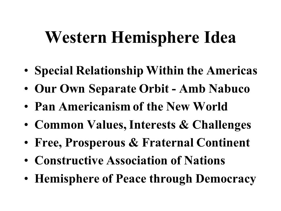 Special Relationship Within the Americas Our Own Separate Orbit - Amb Nabuco Pan Americanism of the New World Common Values, Interests & Challenges Free, Prosperous & Fraternal Continent Constructive Association of Nations Hemisphere of Peace through Democracy