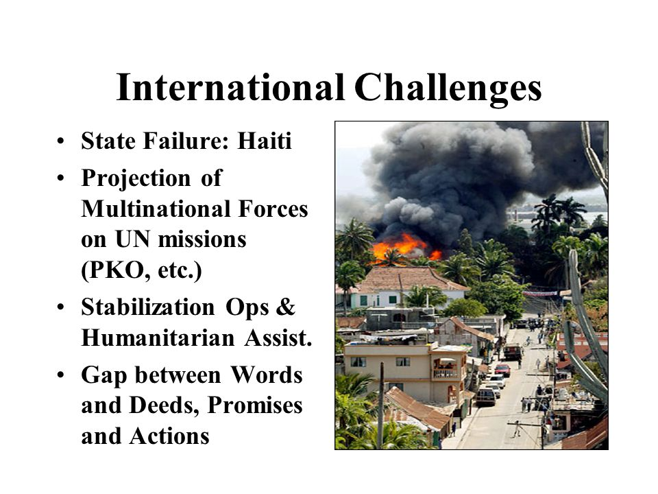International Challenges State Failure: Haiti Projection of Multinational Forces on UN missions (PKO, etc.) Stabilization Ops & Humanitarian Assist.