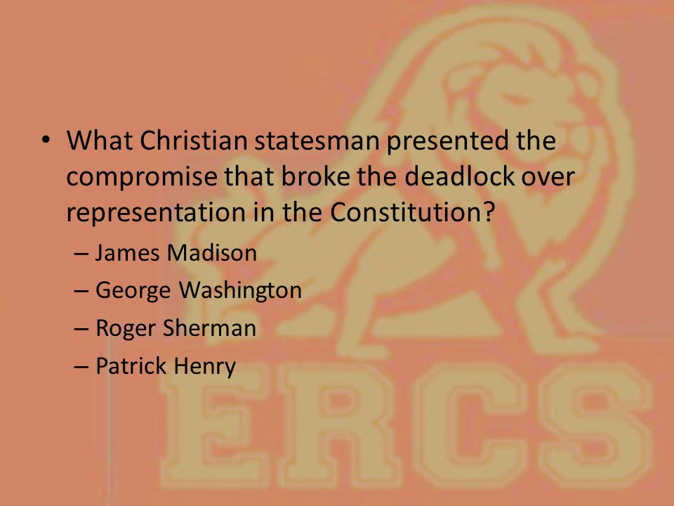 What Christian statesman presented the compromise that broke the deadlock over representation in the Constitution? – James Madison – George Washington