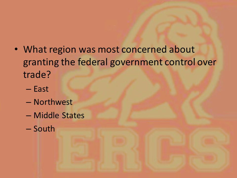 What region was most concerned about granting the federal government control over trade? – East – Northwest – Middle States – South