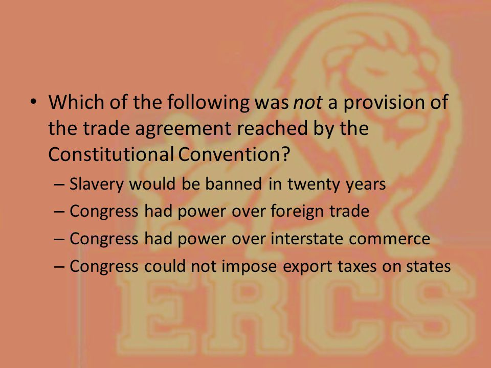 Which of the following was not a provision of the trade agreement reached by the Constitutional Convention? – Slavery would be banned in twenty years