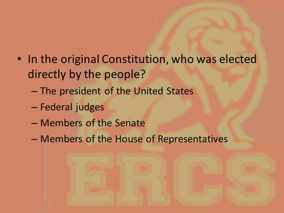 In the original Constitution, who was elected directly by the people? – The president of the United States – Federal judges – Members of the Senate –