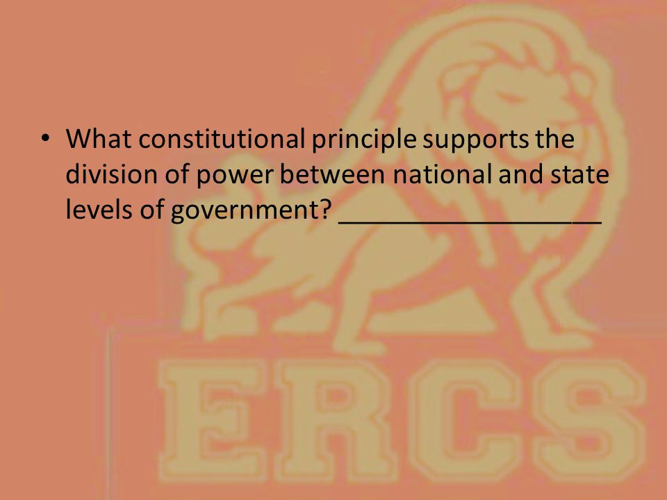 What constitutional principle supports the division of power between national and state levels of government? __________________