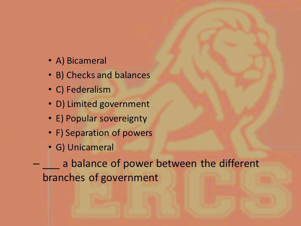 A) Bicameral B) Checks and balances C) Federalism D) Limited government E) Popular sovereignty F) Separation of powers G) Unicameral – ___ a balance o