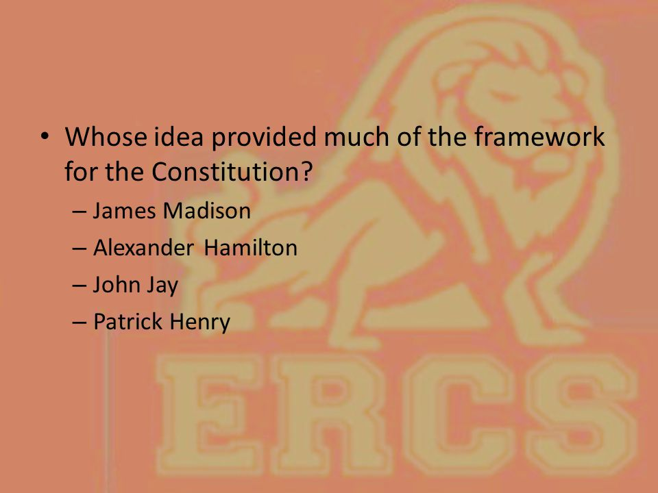 Whose idea provided much of the framework for the Constitution? – James Madison – Alexander Hamilton – John Jay – Patrick Henry