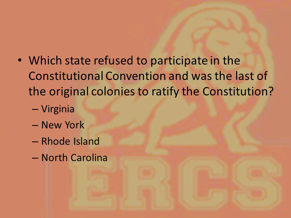 Which state refused to participate in the Constitutional Convention and was the last of the original colonies to ratify the Constitution? – Virginia –
