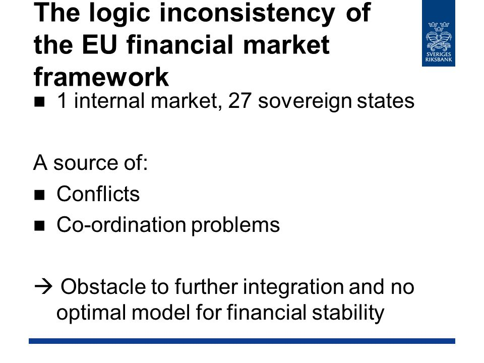 The logic inconsistency of the EU financial market framework 1 internal market, 27 sovereign states A source of: Conflicts Co-ordination problems  Obstacle to further integration and no optimal model for financial stability