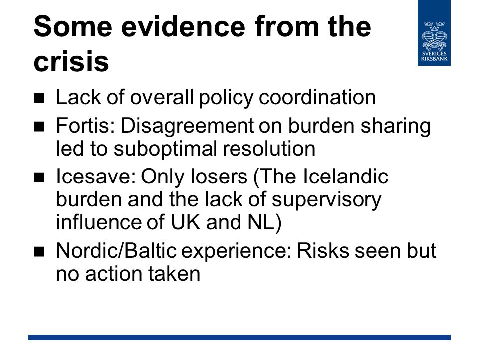 Some evidence from the crisis Lack of overall policy coordination Fortis: Disagreement on burden sharing led to suboptimal resolution Icesave: Only losers (The Icelandic burden and the lack of supervisory influence of UK and NL) Nordic/Baltic experience: Risks seen but no action taken