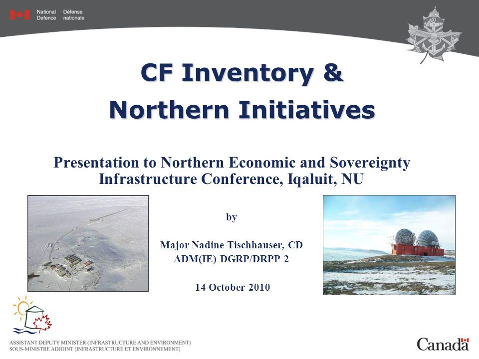 CF Inventory & Northern Initiatives Presentation to Northern Economic and Sovereignty Infrastructure Conference, Iqaluit, NU by Major Nadine Tischhauser, CD ADM(IE) DGRP/DRPP 2 14 October 2010