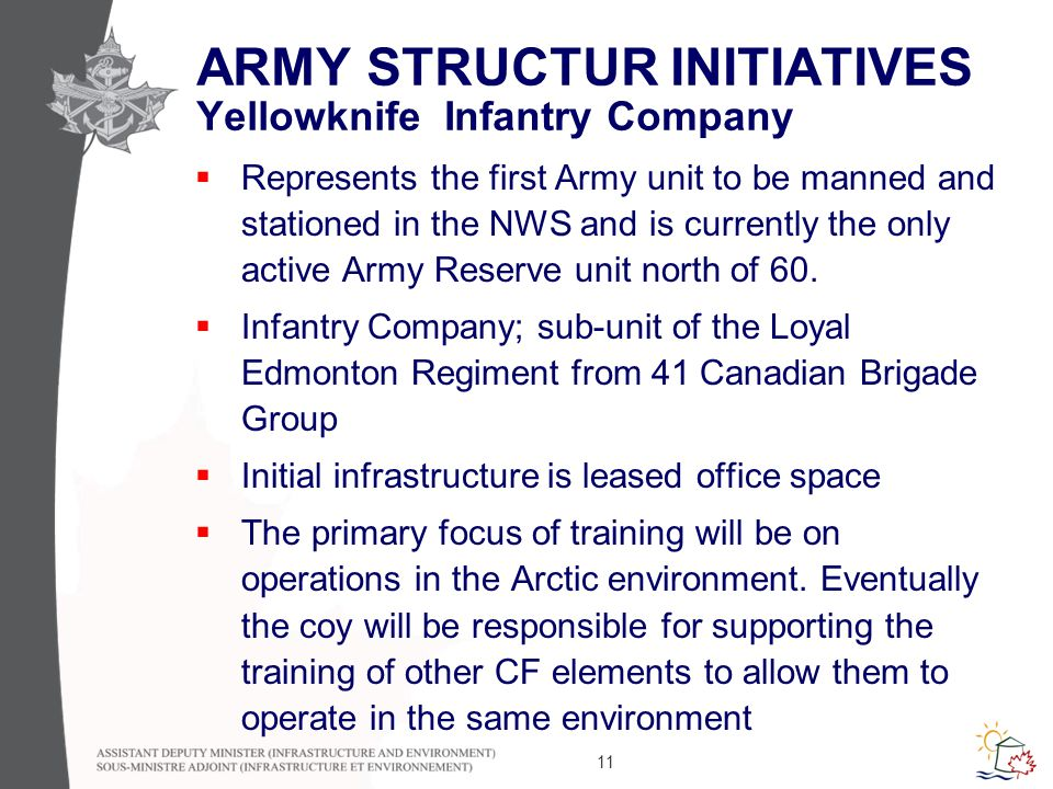 11 ARMY STRUCTUR INITIATIVES Yellowknife Infantry Company  Represents the first Army unit to be manned and stationed in the NWS and is currently the only active Army Reserve unit north of 60.