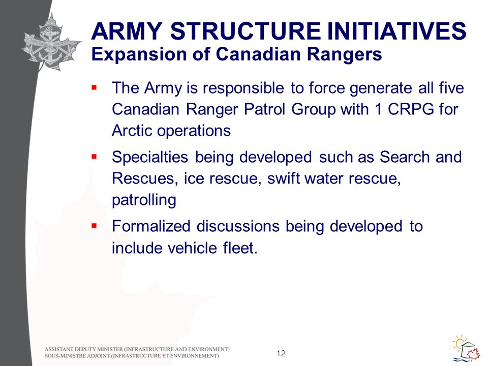 12 ARMY STRUCTURE INITIATIVES Expansion of Canadian Rangers  The Army is responsible to force generate all five Canadian Ranger Patrol Group with 1 CRPG for Arctic operations  Specialties being developed such as Search and Rescues, ice rescue, swift water rescue, patrolling  Formalized discussions being developed to include vehicle fleet.