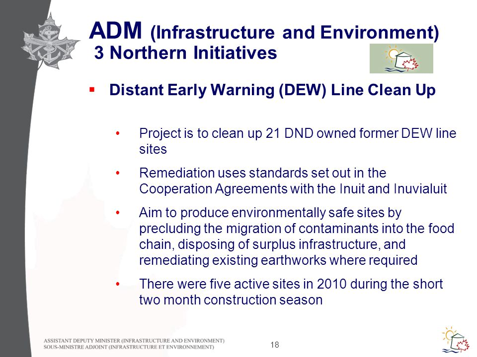18 ADM (Infrastructure and Environment) 3 Northern Initiatives  Distant Early Warning (DEW) Line Clean Up Project is to clean up 21 DND owned former DEW line sites Remediation uses standards set out in the Cooperation Agreements with the Inuit and Inuvialuit Aim to produce environmentally safe sites by precluding the migration of contaminants into the food chain, disposing of surplus infrastructure, and remediating existing earthworks where required There were five active sites in 2010 during the short two month construction season