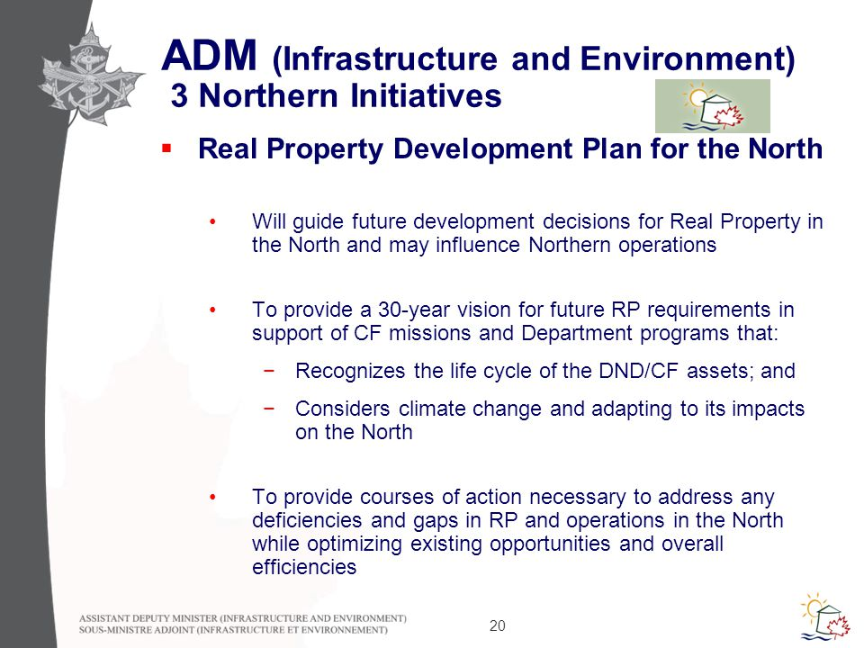 20 ADM (Infrastructure and Environment) 3 Northern Initiatives  Real Property Development Plan for the North Will guide future development decisions for Real Property in the North and may influence Northern operations To provide a 30-year vision for future RP requirements in support of CF missions and Department programs that: −Recognizes the life cycle of the DND/CF assets; and −Considers climate change and adapting to its impacts on the North To provide courses of action necessary to address any deficiencies and gaps in RP and operations in the North while optimizing existing opportunities and overall efficiencies