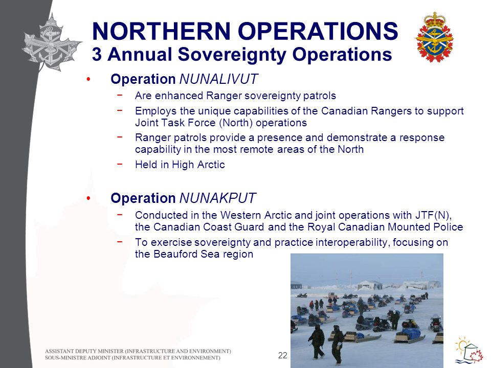 22 NORTHERN OPERATIONS 3 Annual Sovereignty Operations Operation NUNALIVUT −Are enhanced Ranger sovereignty patrols −Employs the unique capabilities of the Canadian Rangers to support Joint Task Force (North) operations −Ranger patrols provide a presence and demonstrate a response capability in the most remote areas of the North −Held in High Arctic Operation NUNAKPUT −Conducted in the Western Arctic and joint operations with JTF(N), the Canadian Coast Guard and the Royal Canadian Mounted Police −To exercise sovereignty and practice interoperability, focusing on the Beauford Sea region