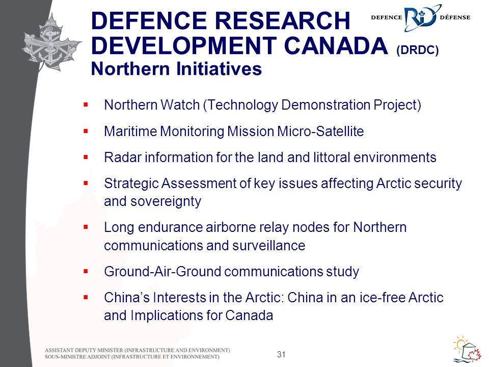 31 DEFENCE RESEARCH DEVELOPMENT CANADA (DRDC) Northern Initiatives  Northern Watch (Technology Demonstration Project)  Maritime Monitoring Mission Micro-Satellite  Radar information for the land and littoral environments  Strategic Assessment of key issues affecting Arctic security and sovereignty  Long endurance airborne relay nodes for Northern communications and surveillance  Ground-Air-Ground communications study  China's Interests in the Arctic: China in an ice-free Arctic and Implications for Canada